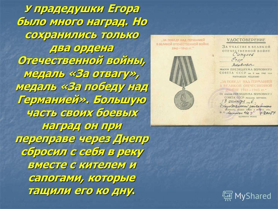 У прадедушки Егора было много наград. Но сохранились только два ордена Отечественной войны, медаль «За отвагу», медаль «За победу над Германией». Большую часть своих боевых наград он при переправе через Днепр сбросил с себя в реку вместе с кителем и
