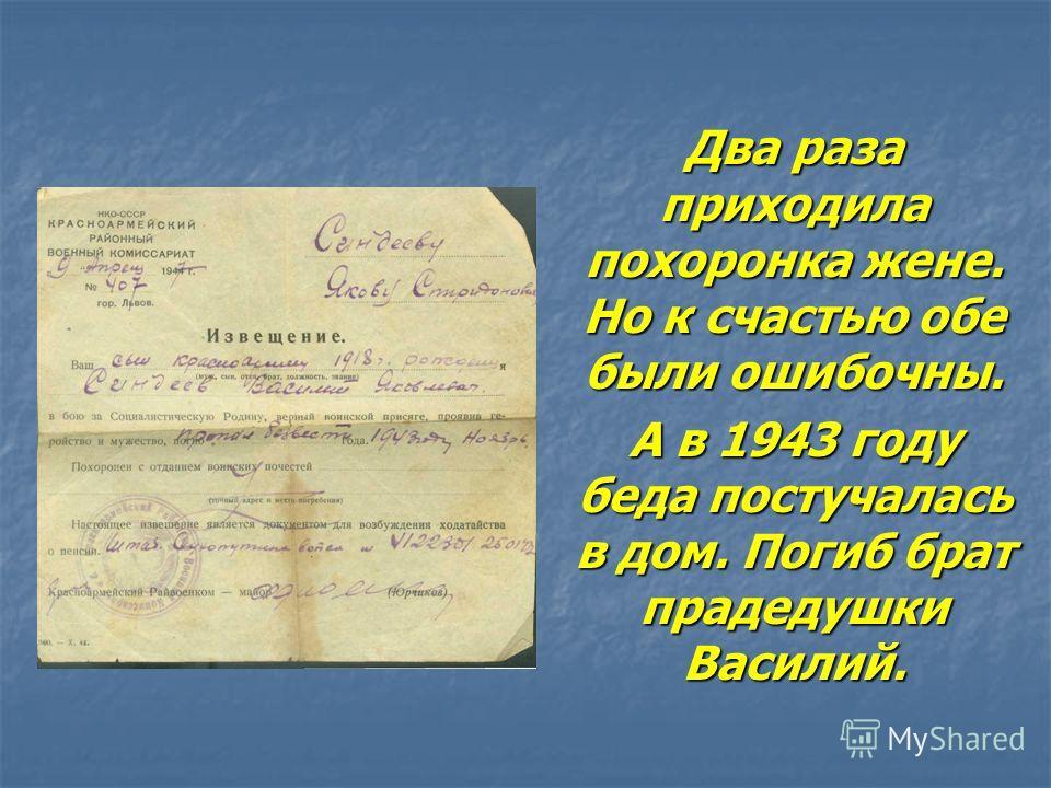 Два раза приходила похоронка жене. Но к счастью обе были ошибочны. А в 1943 году беда постучалась в дом. Погиб брат прадедушки Василий.