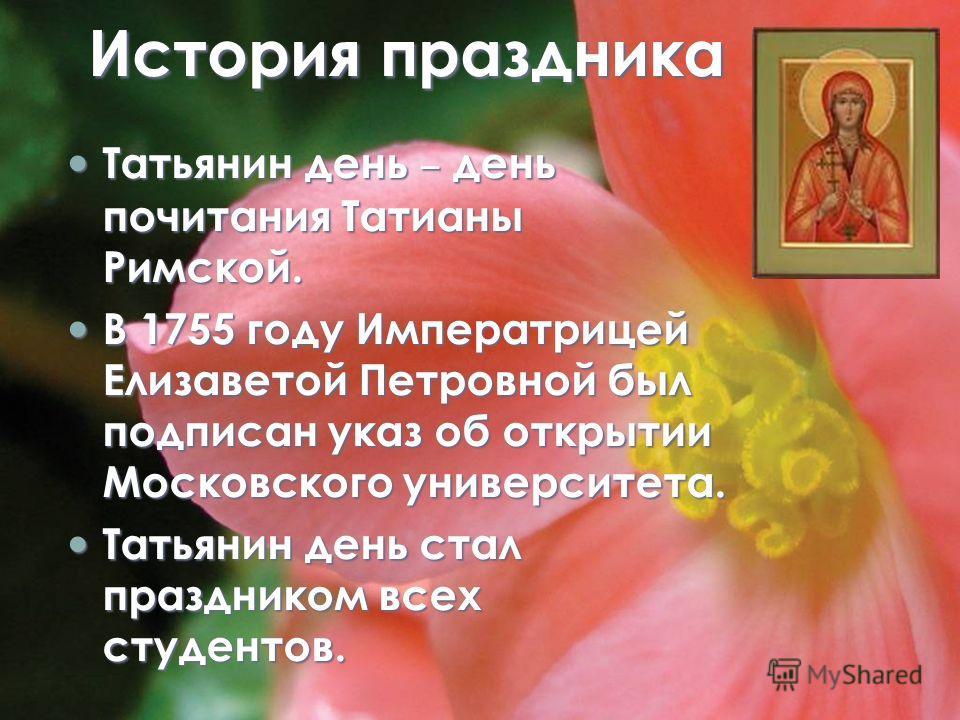 История праздника Татьянин день – день почитания Татианы Римской. Татьянин день – день почитания Татианы Римской. В 1755 году Императрицей Елизаветой Петровной был подписан указ об открытии Московского университета. В 1755 году Императрицей Елизавето