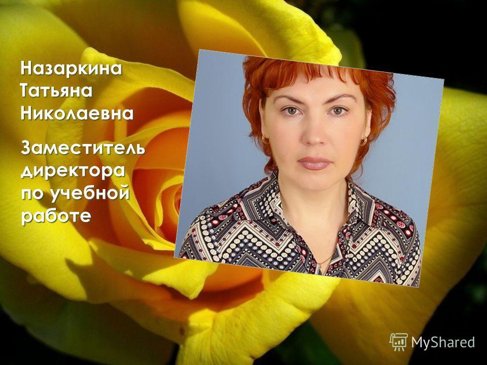 Назаркина Татьяна Николаевна Заместитель директора по учебной работе