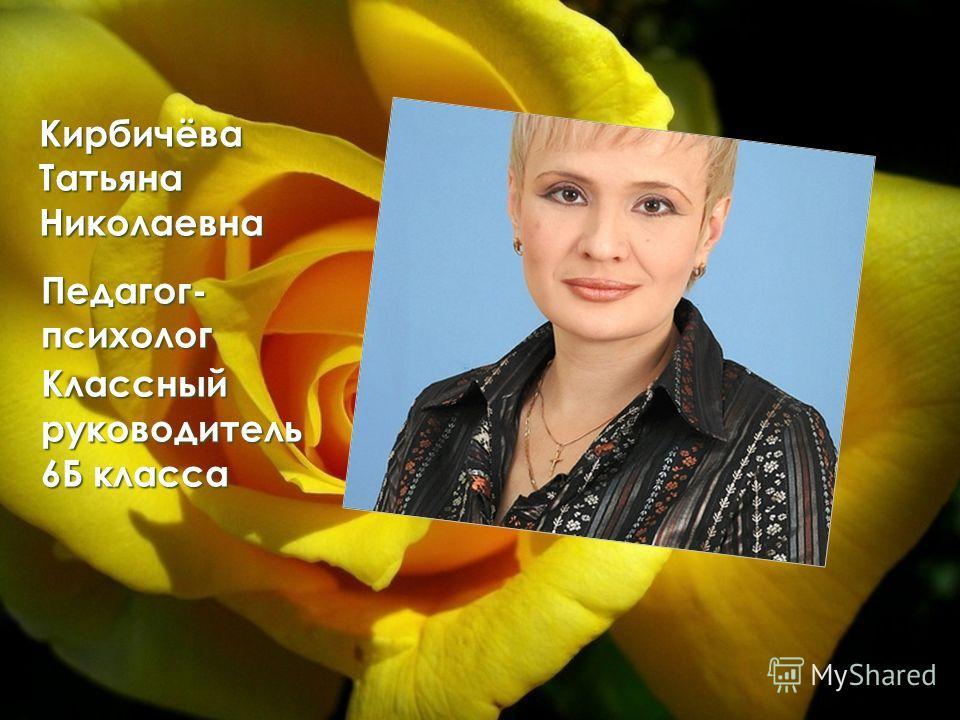 Кирбичёва Татьяна Николаевна Педагог- психолог Классный руководитель 6Б класса