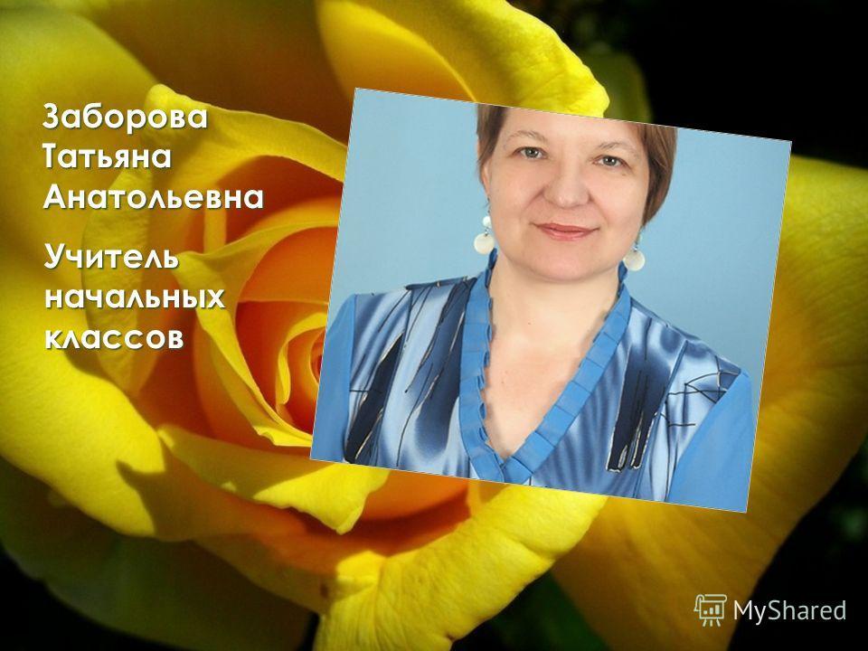 Заборова Татьяна Анатольевна Учитель начальных классов