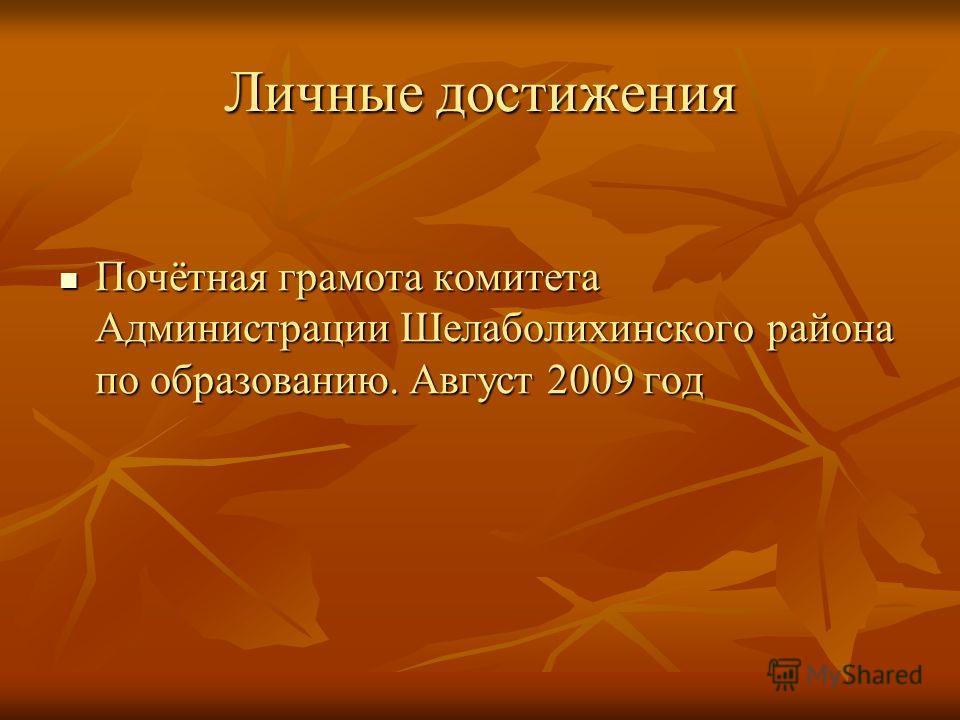 Личные достижения Почётная грамота комитета Администрации Шелаболихинского района по образованию. Август 2009 год Почётная грамота комитета Администрации Шелаболихинского района по образованию. Август 2009 год