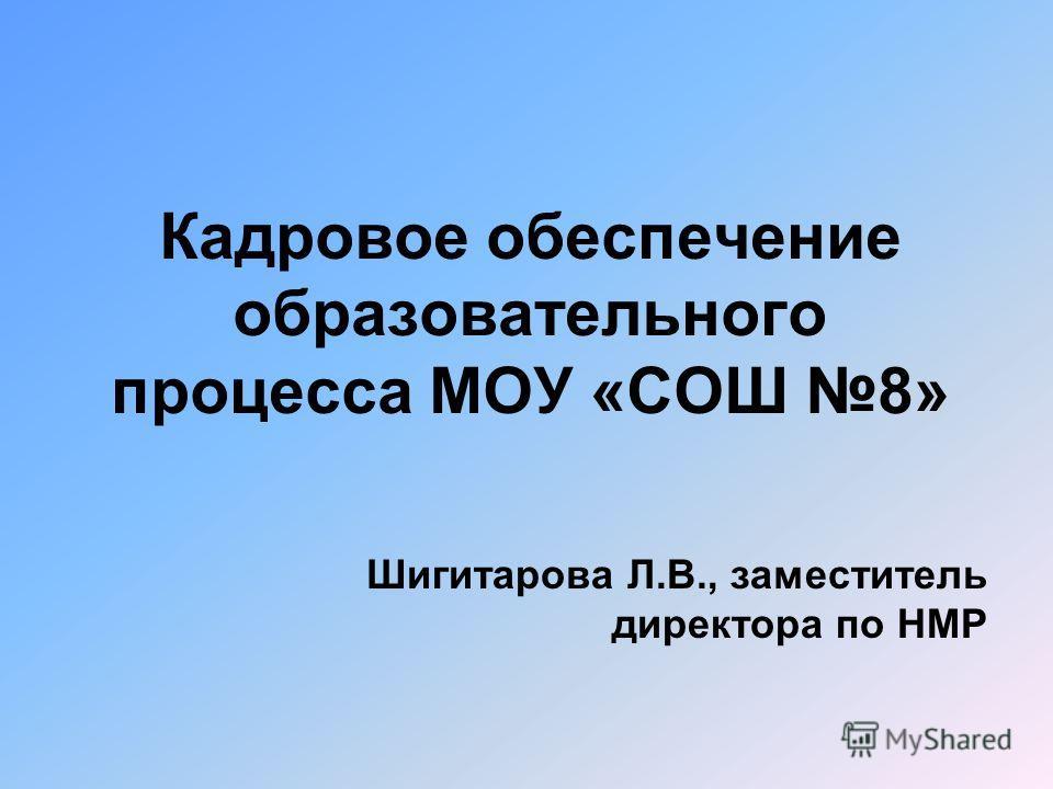 Кадровое обеспечение образовательного процесса МОУ «СОШ 8» Шигитарова Л.В., заместитель директора по НМР