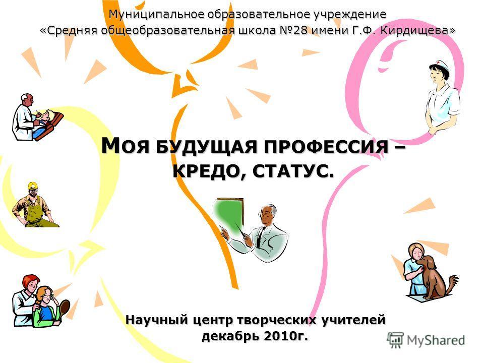 Муниципальное образовательное учреждение «Средняя общеобразовательная школа 28 имени Г.Ф. Кирдищева» Научный центр творческих учителей декабрь 2010г. М ОЯ БУДУЩАЯ ПРОФЕССИЯ – КРЕДО, СТАТУС.