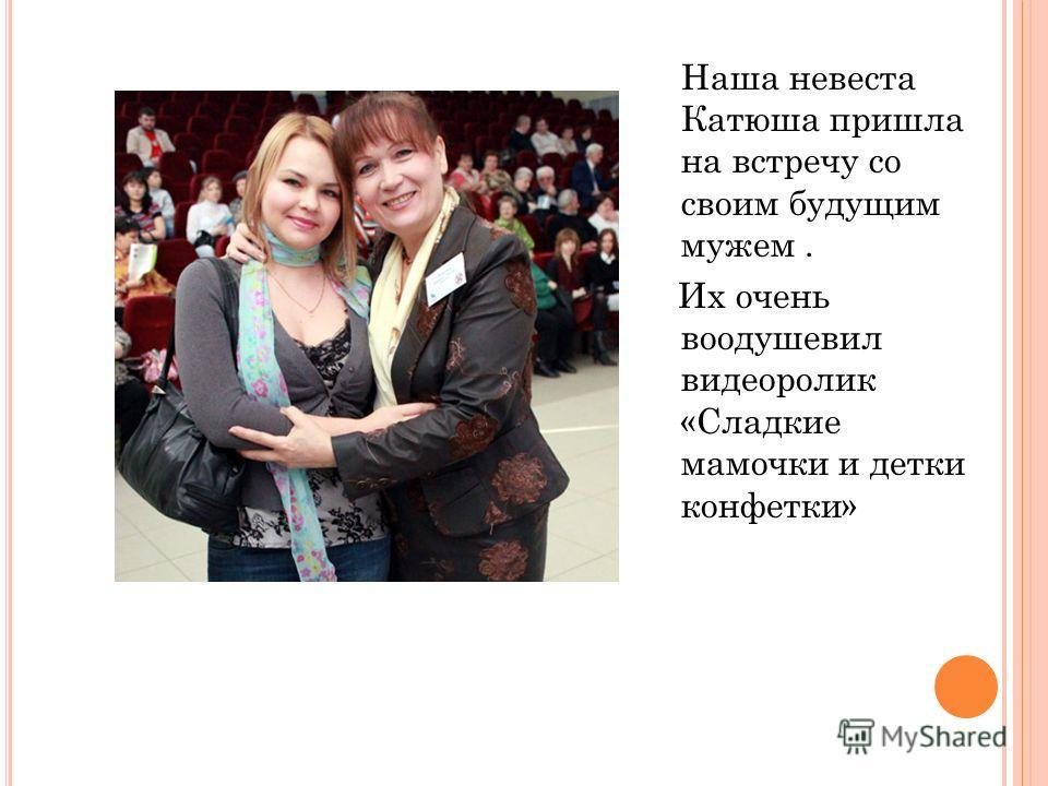 Наша невеста Катюша пришла на встречу со своим будущим мужем. Их очень воодушевил видеоролик «Сладкие мамочки и детки конфетки»