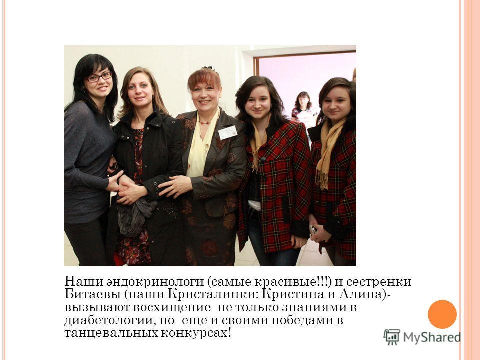 Наши эндокринологи (самые красивые!!!) и сестренки Битаевы (наши Кристалинки: Кристина и Алина)- вызывают восхищение не только знаниями в диабетологии, но еще и своими победами в танцевальных конкурсах!