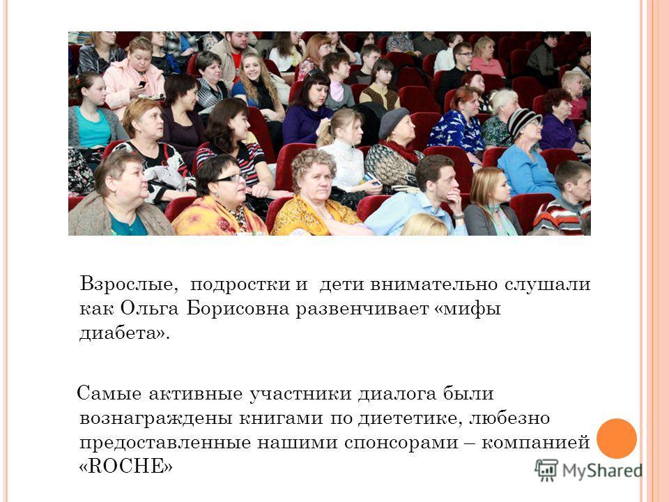 Взрослые, подростки и дети внимательно слушали как Ольга Борисовна развенчивает «мифы диабета». Самые активные участники диалога были вознаграждены книгами по диететике, любезно предоставленные нашими спонсорами – компанией «ROCHE»
