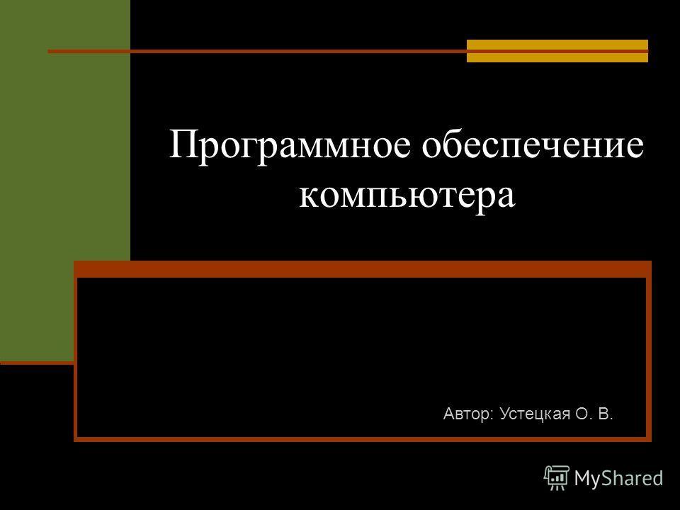 Программное обеспечение компьютера Автор: Устецкая О. В.