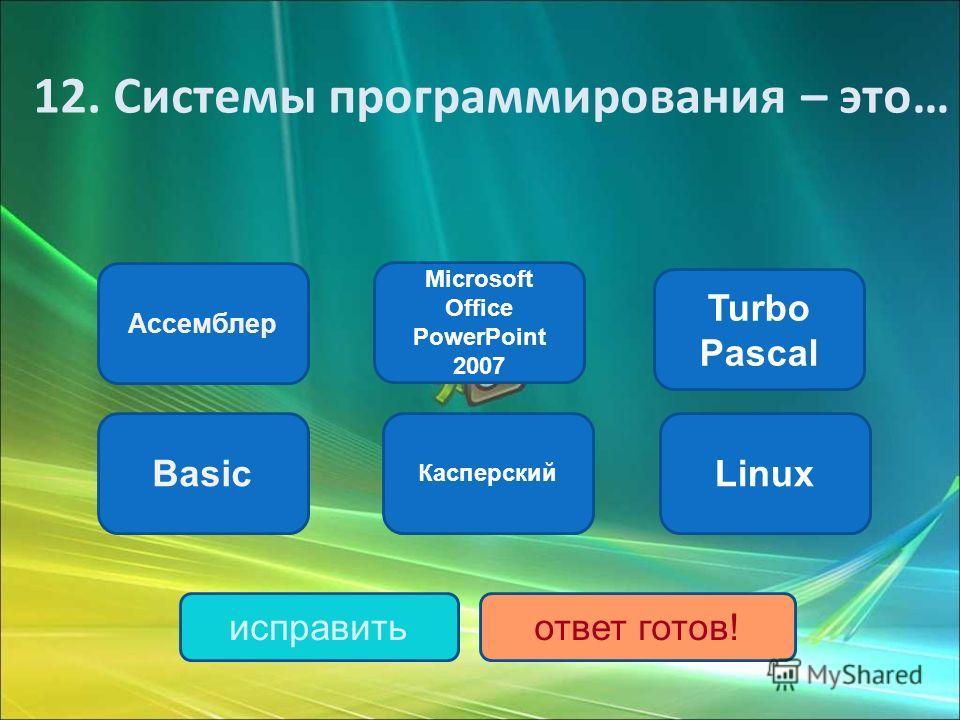 Ассемблер Basic Turbo Pascal Касперский Microsoft Office PowerPoint 2007 Linux исправитьответ готов! 12. Системы программирования – это…