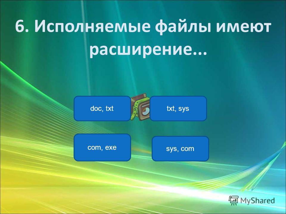 com, exe doc, txttxt, sys sys, com 6. Исполняемые файлы имеют расширение...