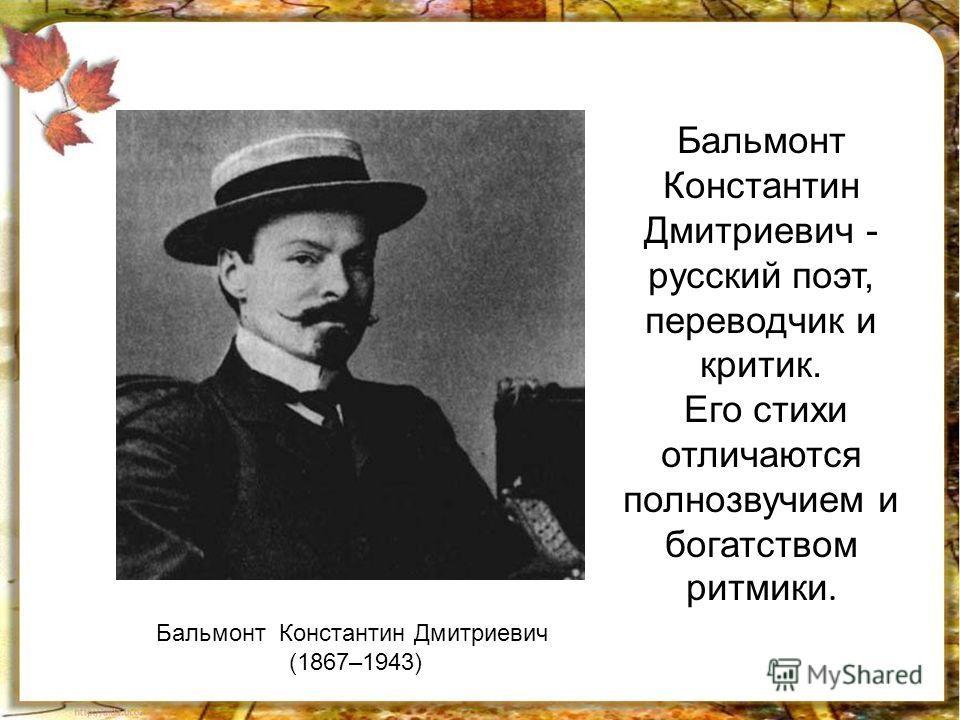 Бальмонт Константин Дмитриевич (1867–1943) Бальмонт Константин Дмитриевич - русский поэт, переводчик и критик. Его стихи отличаются полнозвучием и богатством ритмики.