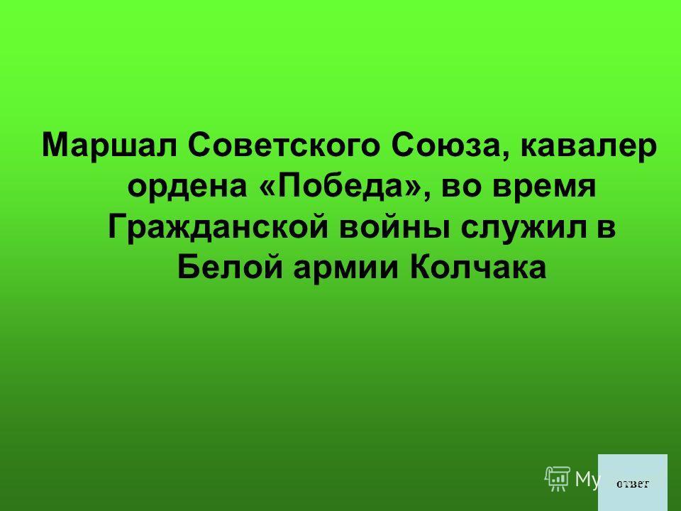 Маршал Советского Союза, кавалер ордена «Победа», во время Гражданской войны служил в Белой армии Колчака ответ