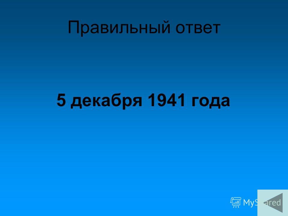 Правильный ответ 5 декабря 1941 года