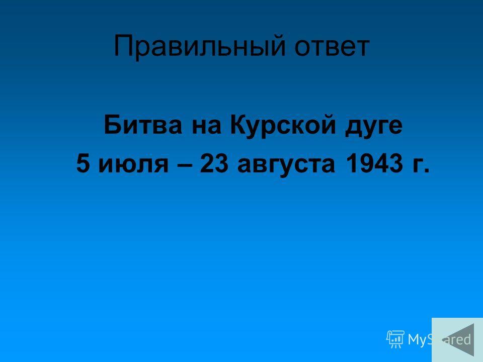 Правильный ответ Битва на Курской дуге 5 июля – 23 августа 1943 г.