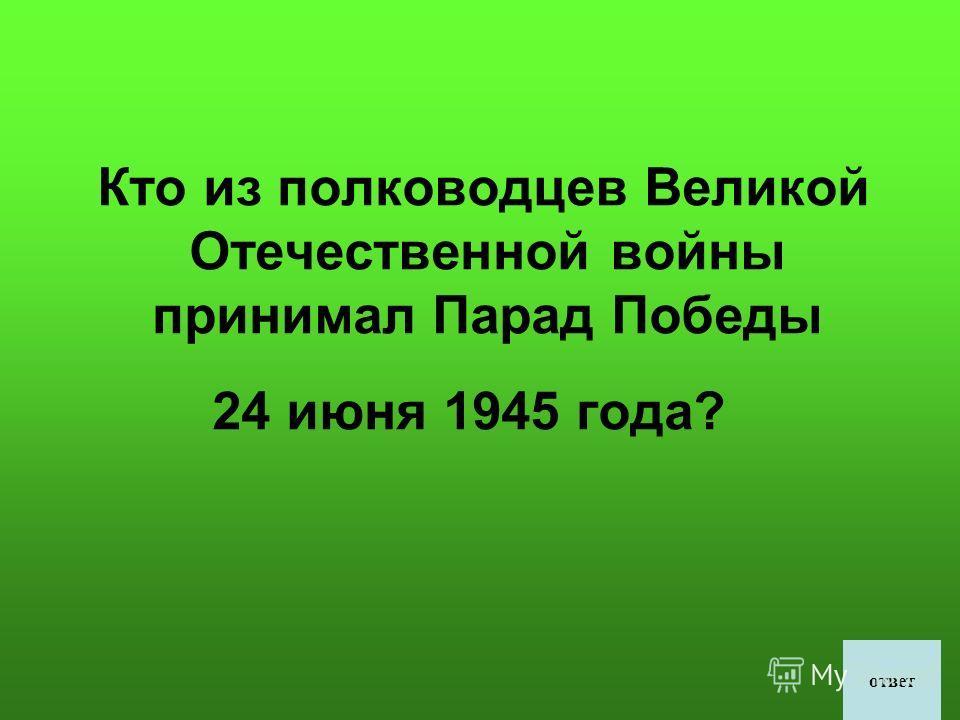 Кто из полководцев Великой Отечественной войны принимал Парад Победы 24 июня 1945 года? ответ