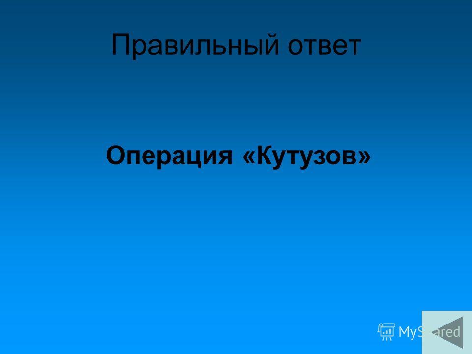 Правильный ответ Операция «Кутузов»