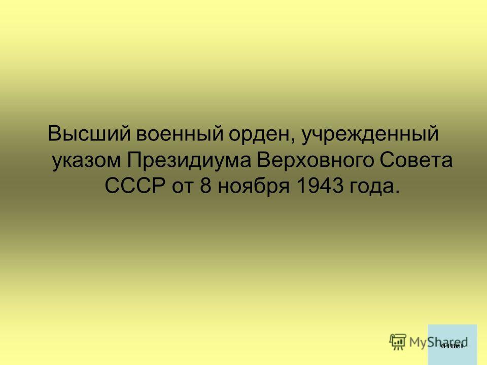 Высший военный орден, учрежденный указом Президиума Верховного Совета СССР от 8 ноября 1943 года. ответ