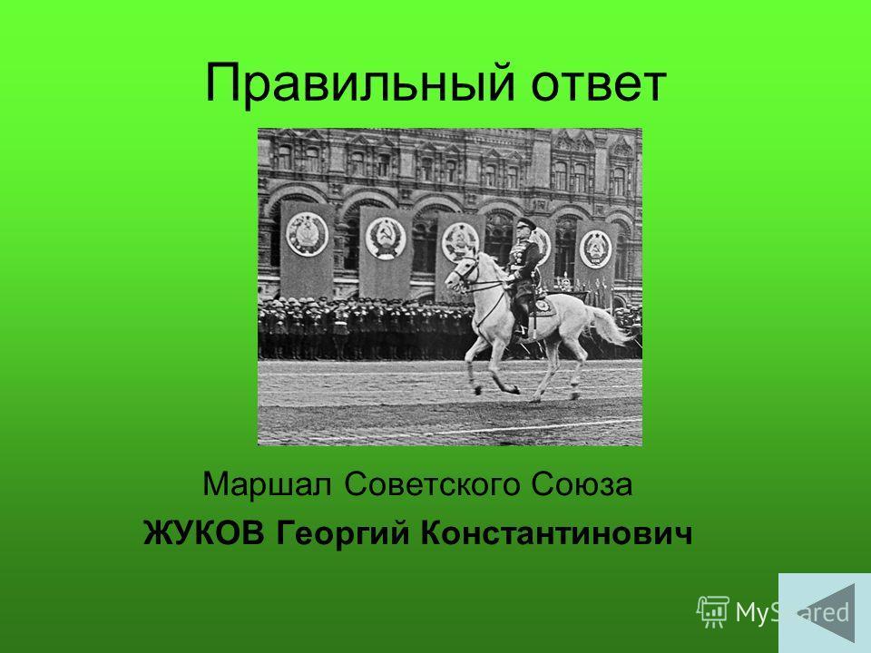 Правильный ответ Маршал Советского Союза ЖУКОВ Георгий Константинович