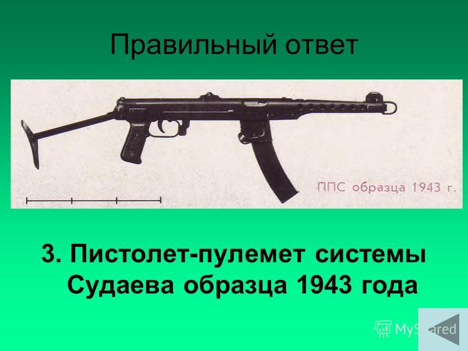 Правильный ответ 3. Пистолет-пулемет системы Судаева образца 1943 года
