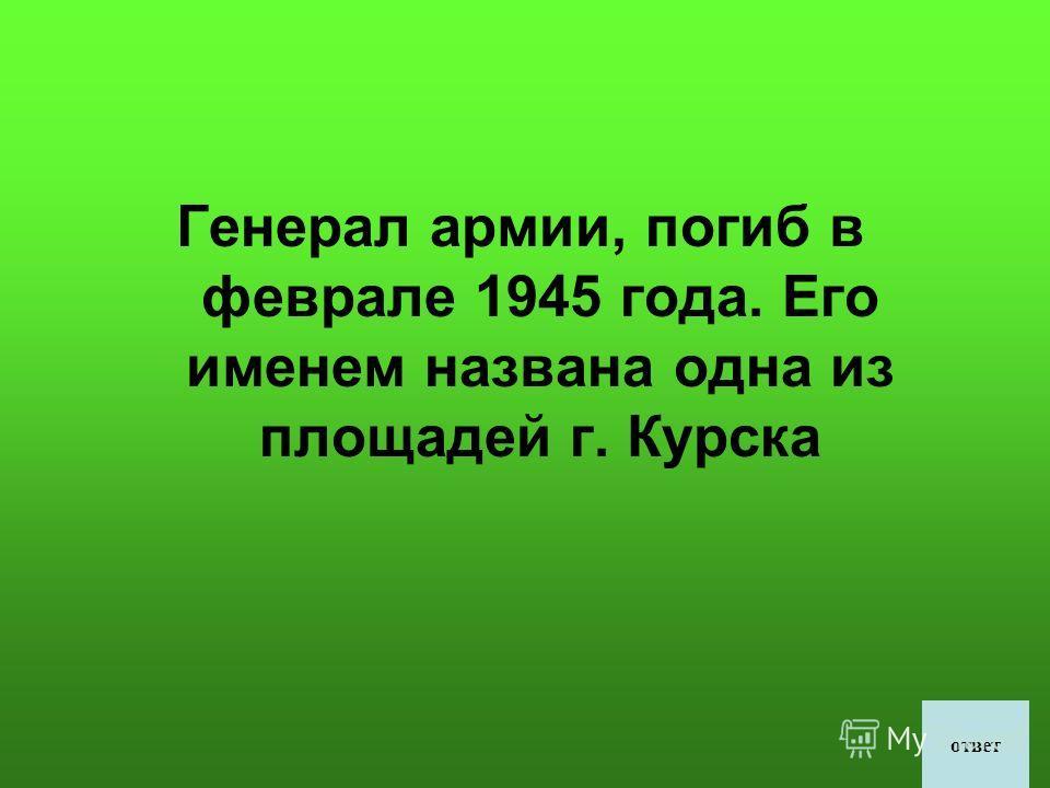 Генерал армии, погиб в феврале 1945 года. Его именем названа одна из площадей г. Курска ответ