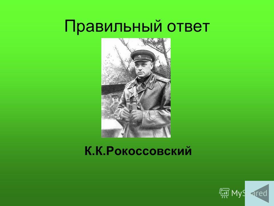 Правильный ответ К.К.Рокоссовский