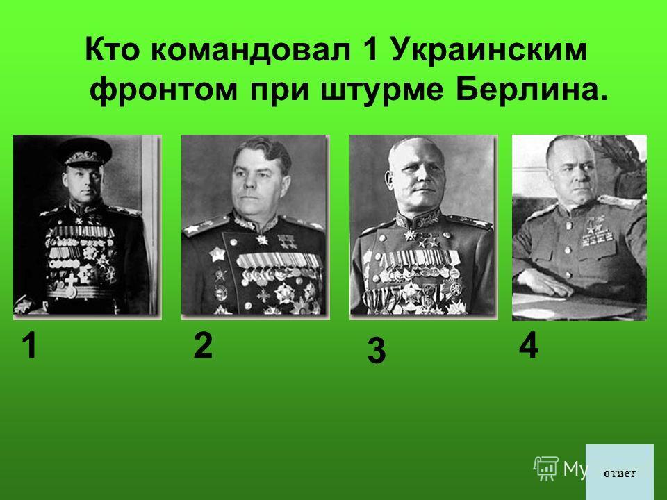 Кто командовал 1 Украинским фронтом при штурме Берлина. 12 3 4 ответ