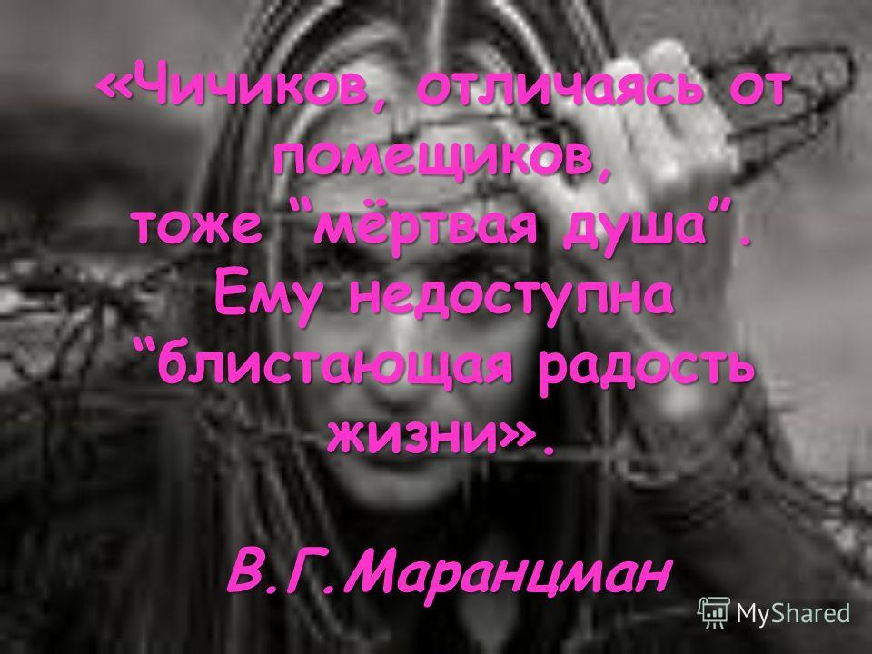«Чичиков, отличаясь от помещиков, тоже мёртвая душа. Ему недоступна блистающая радость жизни». В.Г.Маранцман