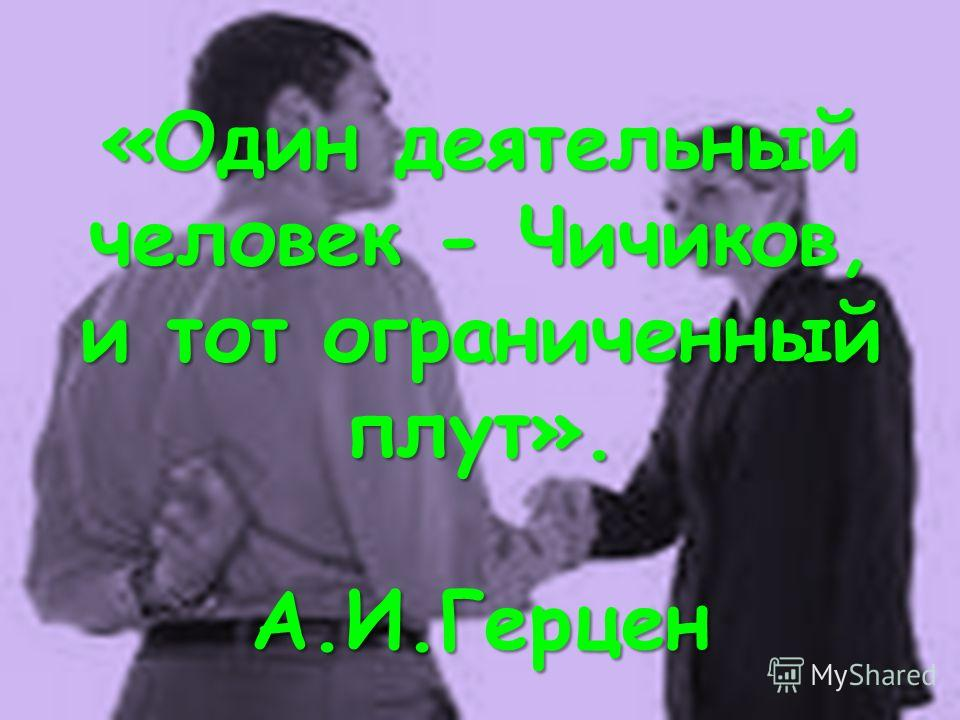 «Один деятельный человек - Чичиков, и тот ограниченный плут». А.И.Герцен