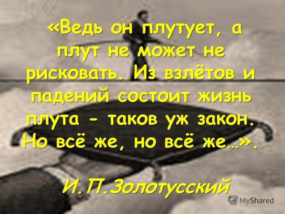 «Ведь он плутует, а плут не может не рисковать. Из взлётов и падений состоит жизнь плута - таков уж закон. Но всё же, но всё же…». И.П.Золотусский «Ведь он плутует, а плут не может не рисковать. Из взлётов и падений состоит жизнь плута - таков уж зак