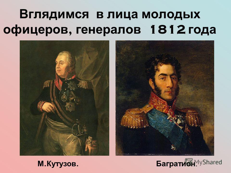 Вглядимся в лица молодых офицеров, генералов 1812 года М. Кутузов. Багратион.