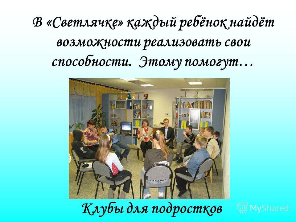 Клубы для подростков В «Светлячке» каждый ребёнок найдёт возможности реализовать свои способности. Этому помогут…