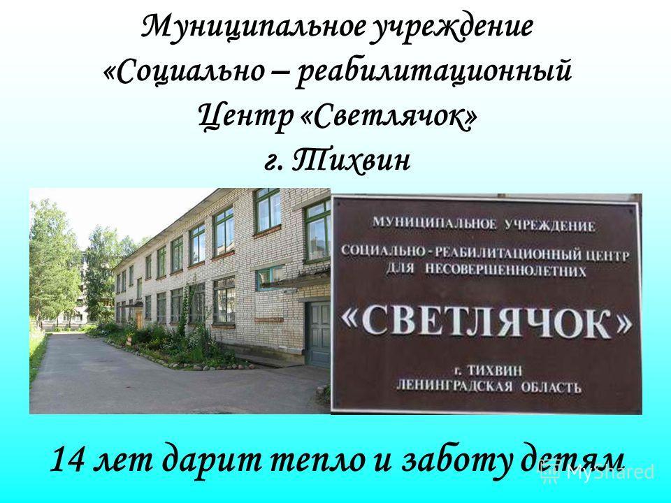 Муниципальное учреждение «Социально – реабилитационный Центр «Светлячок» г. Тихвин 14 лет дарит тепло и заботу детям