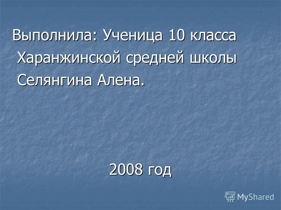Выполнила: Ученица 10 класса Харанжинской средней школы Харанжинской средней школы Селянгина Алена. Селянгина Алена. 2008 год