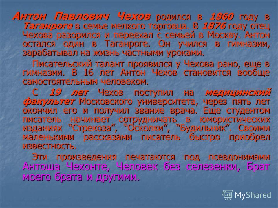 Антон Павлович Чехов родился в 1860 году в Таганроге в семье мелкого торговца. В 1876 году отец Чехова разорился и переехал с семьей в Москву. Антон остался один в Таганроге. Он учился в гимназии, зарабатывал на жизнь частными уроками. Писательский т