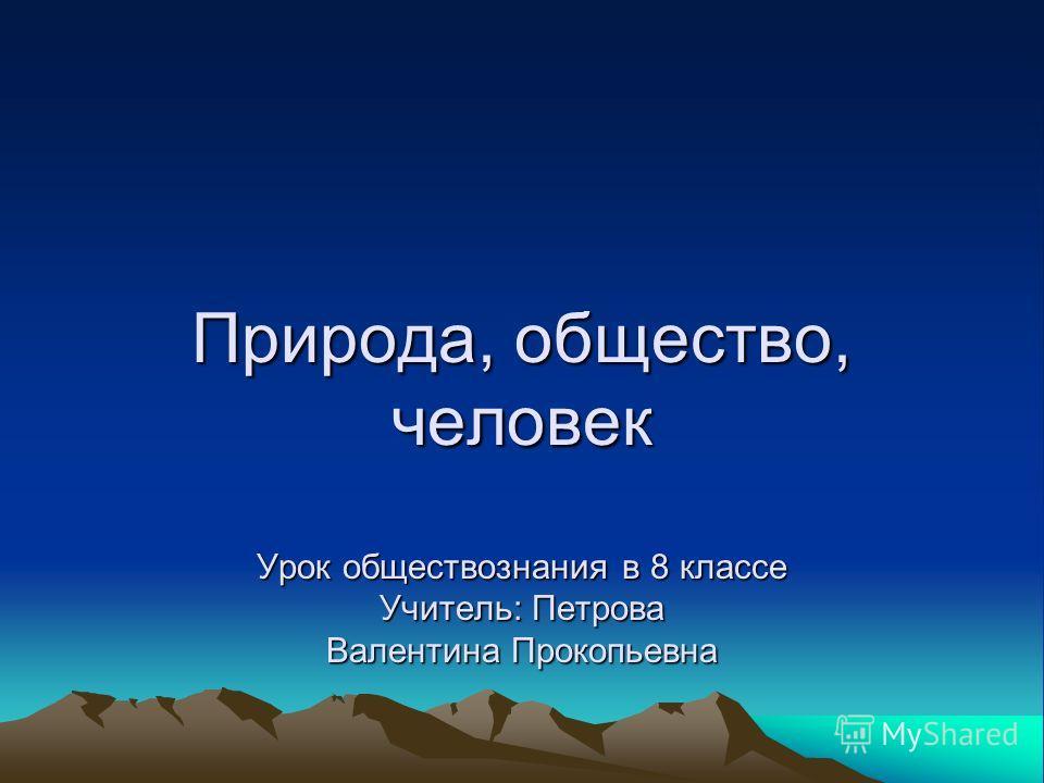 Природа, общество, человек Урок обществознания в 8 классе Учитель: Петрова Валентина Прокопьевна