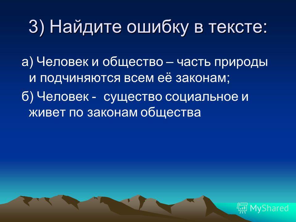 3) Найдите ошибку в тексте: а) Человек и общество – часть природы и подчиняются всем её законам; б) Человек - существо социальное и живет по законам общества