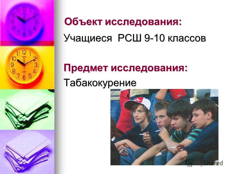Объект исследования: Учащиеся РСШ 9-10 классов Предмет исследования: Табакокурение