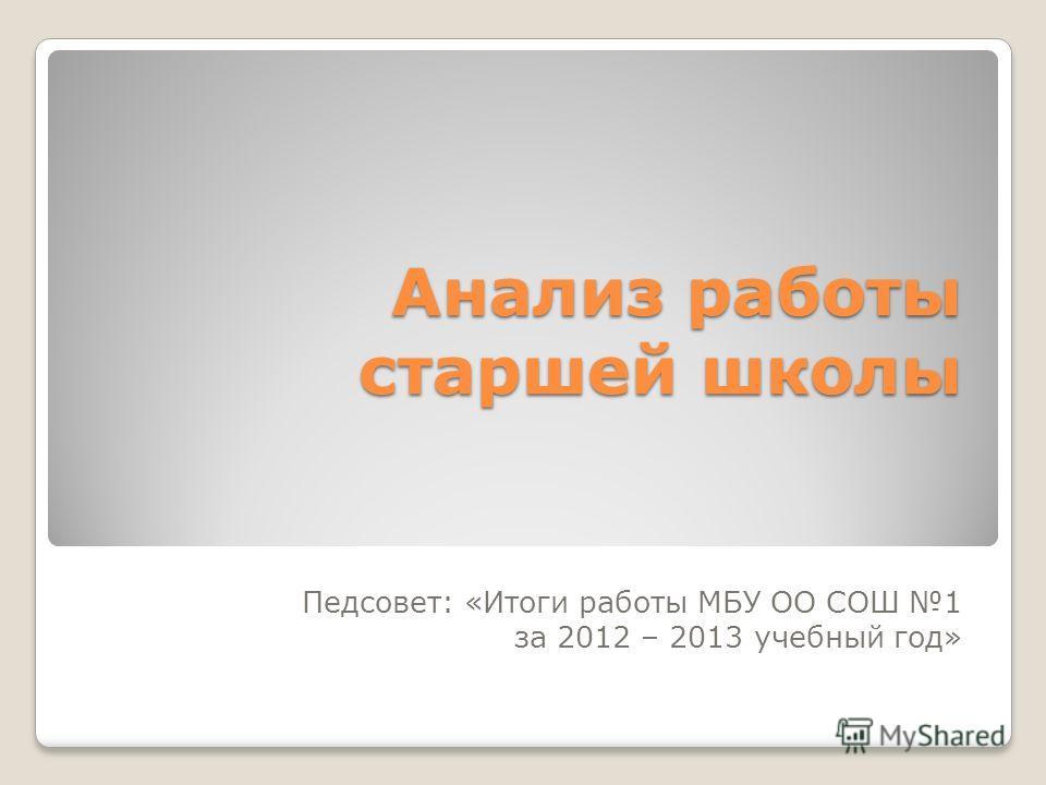 Анализ работы старшей школы Педсовет: «Итоги работы МБУ ОО СОШ 1 за 2012 – 2013 учебный год»