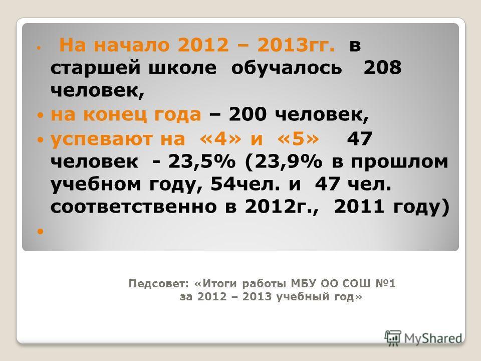 Педсовет: «Итоги работы МБУ ОО СОШ 1 за 2012 – 2013 учебный год» На начало 2012 – 2013гг. в старшей школе обучалось 208 человек, на конец года – 200 человек, успевают на «4» и «5» 47 человек - 23,5% (23,9% в прошлом учебном году, 54чел. и 47 чел. соо