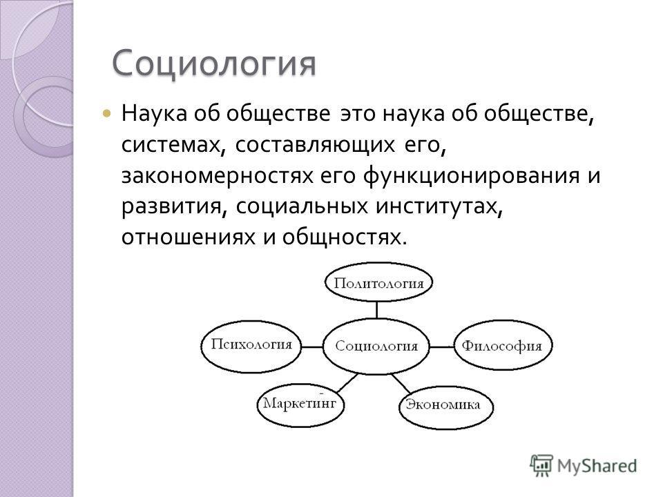 Социология Наука об обществе это наука об обществе, системах, составляющих его, закономерностях его функционирования и развития, социальных институтах, отношениях и общностях.