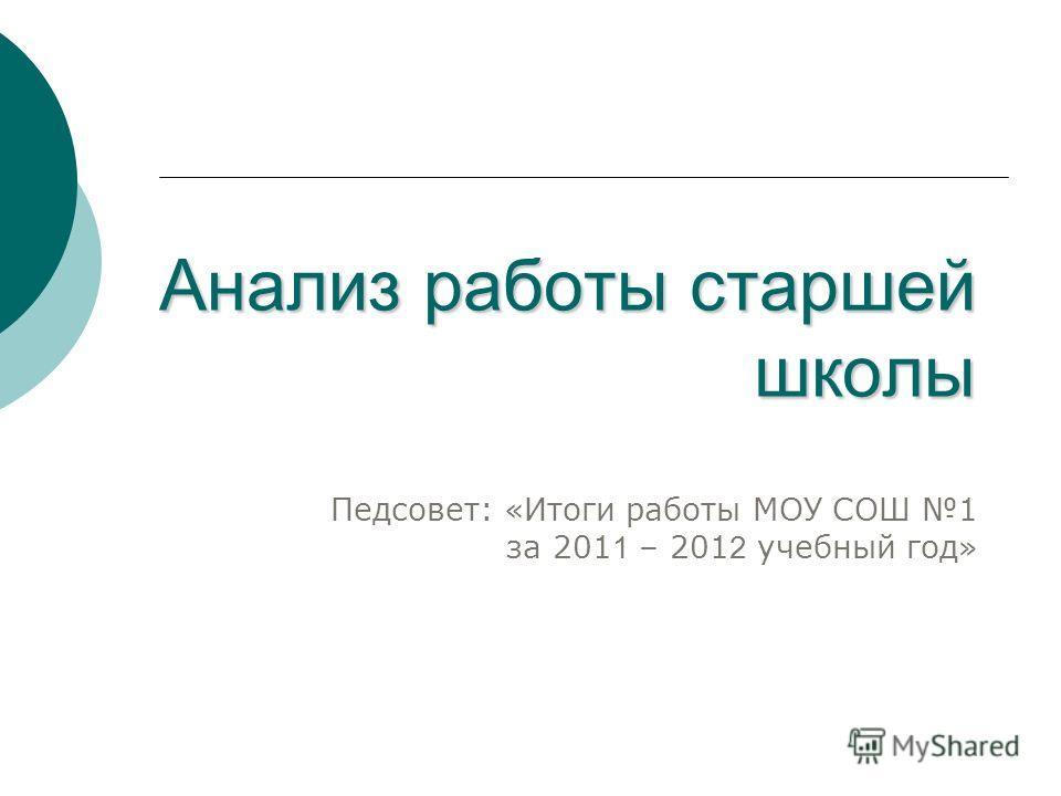 Анализ работы старшей школы Педсовет: «Итоги работы МОУ СОШ 1 за 201 1 – 201 2 учебный год»