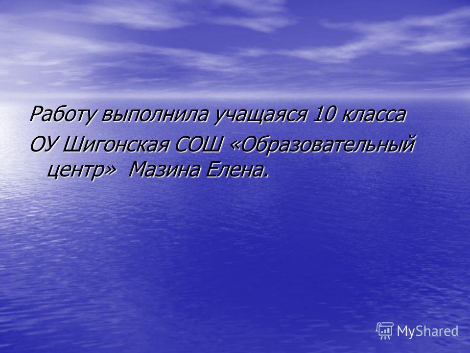 Работу выполнила учащаяся 10 класса ОУ Шигонская СОШ «Образовательный центр» Мазина Елена.