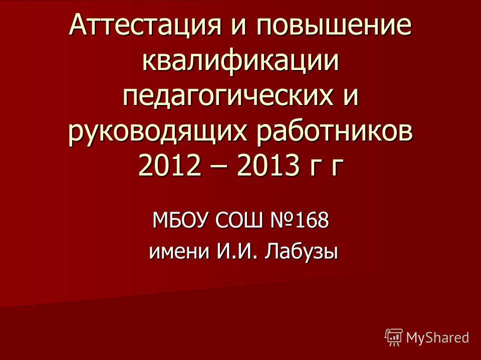 Аттестация и повышение квалификации педагогических и руководящих работников 2012 – 2013 г г МБОУ СОШ 168 имени И.И. Лабузы имени И.И. Лабузы