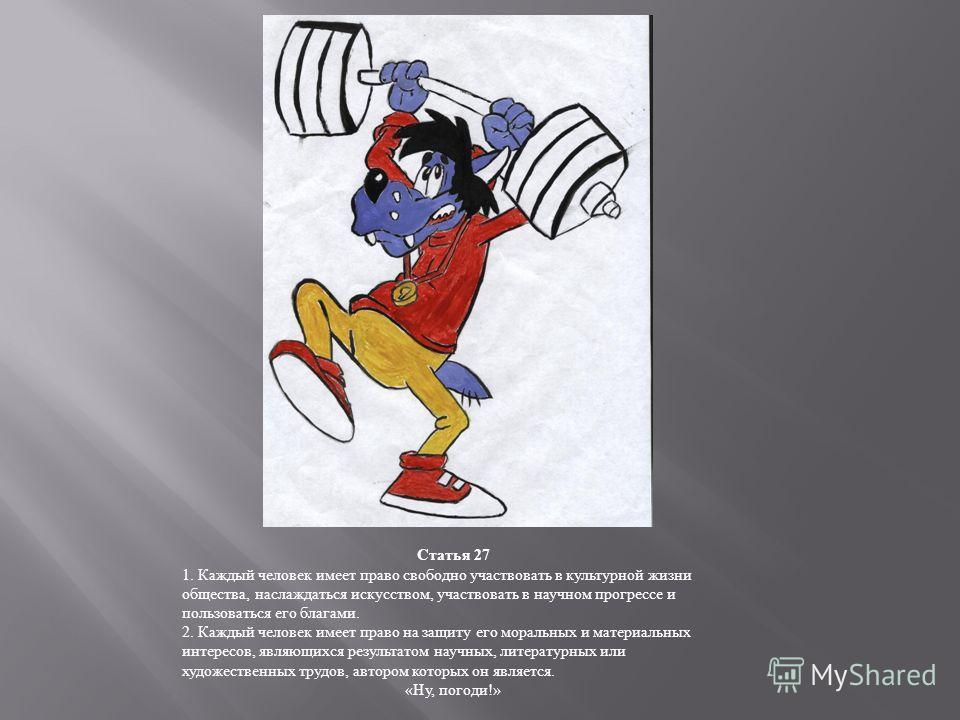 Статья 27 1. Каждый человек имеет право свободно участвовать в культурной жизни общества, наслаждаться искусством, участвовать в научном прогрессе и пользоваться его благами. 2. Каждый человек имеет право на защиту его моральных и материальных интере