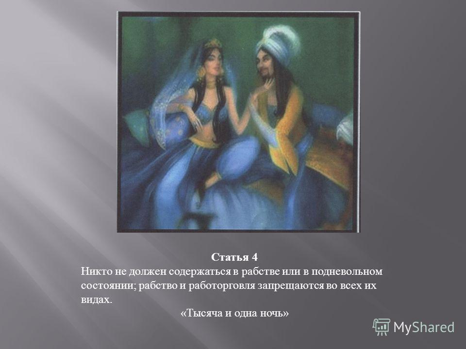 Статья 4 Никто не должен содержаться в рабстве или в подневольном состоянии; рабство и работорговля запрещаются во всех их видах. «Тысяча и одна ночь»