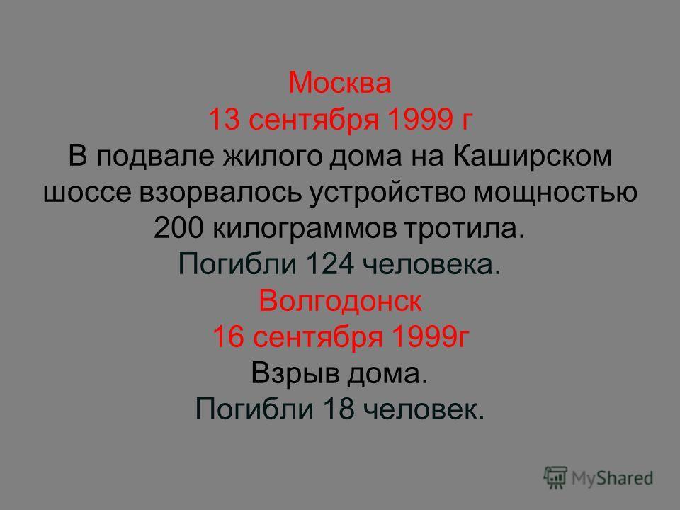 Москва 13 сентября 1999 г В подвале жилого дома на Каширском шоссе взорвалось устройство мощностью 200 килограммов тротила. Погибли 124 человека. Волгодонск 16 сентября 1999г Взрыв дома. Погибли 18 человек.