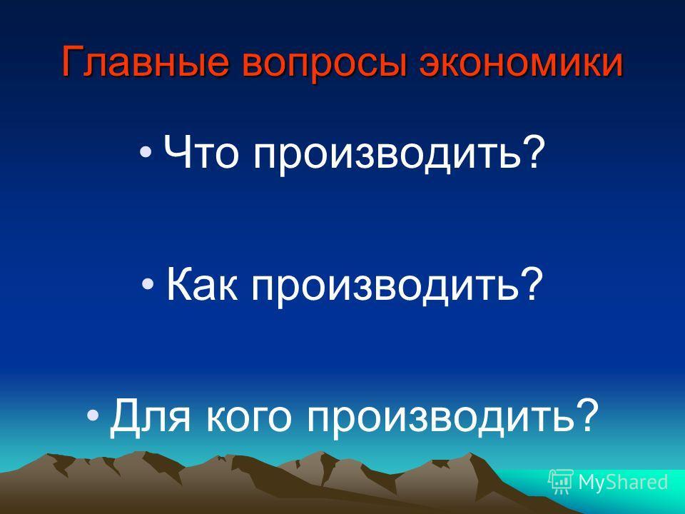 Главные вопросы экономики Что производить? Как производить? Для кого производить?