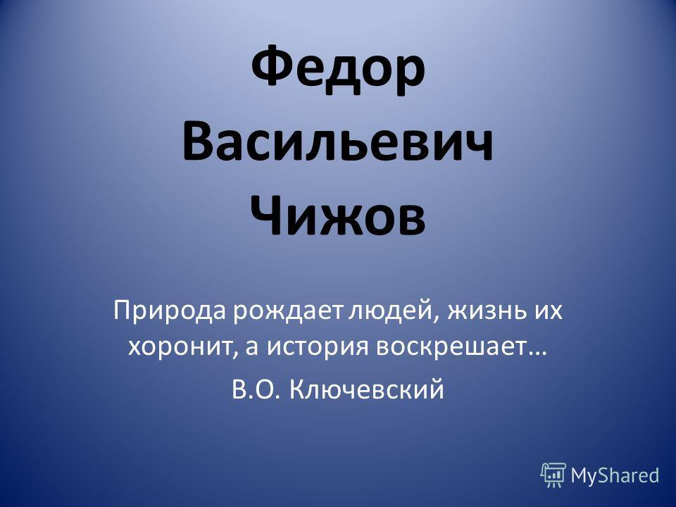 Федор Васильевич Чижов Природа рождает людей, жизнь их хоронит, а история воскрешает… В.О. Ключевский
