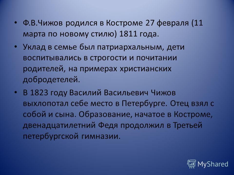 Ф.В.Чижов родился в Костроме 27 февраля (11 марта по новому стилю) 1811 года. Уклад в семье был патриархальным, дети воспитывались в строгости и почитании родителей, на примерах христианских добродетелей. В 1823 году Василий Васильевич Чижов выхлопот